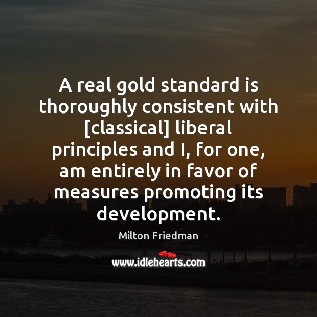 Image, A real gold standard is thoroughly consistent with [classical] liberal principles and