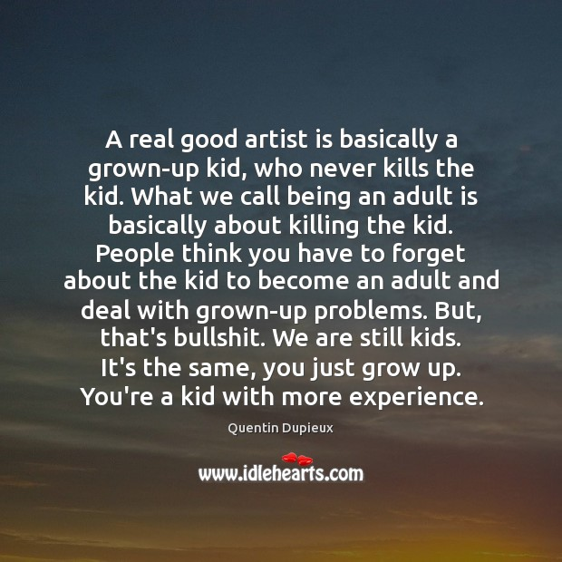A real good artist is basically a grown-up kid, who never kills Quentin Dupieux Picture Quote
