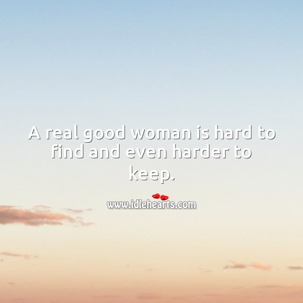 A real good woman is hard to find and even harder to keep. Women Quotes Image