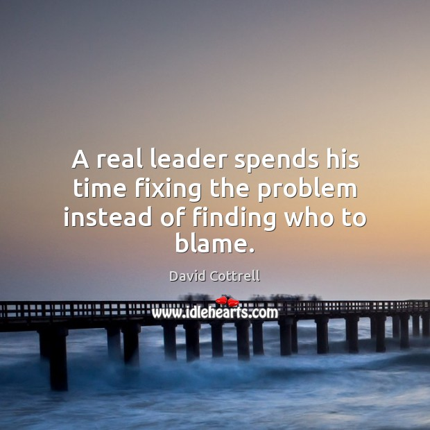 A real leader spends his time fixing the problem instead of finding who to blame. David Cottrell Picture Quote