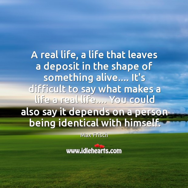 A real life, a life that leaves a deposit in the shape Max Frisch Picture Quote