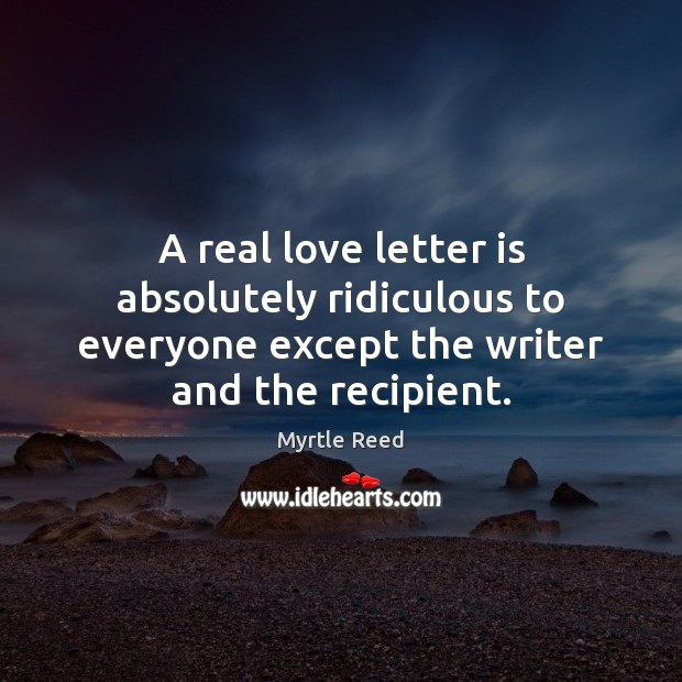 A real love letter is absolutely ridiculous to everyone except the writer Myrtle Reed Picture Quote