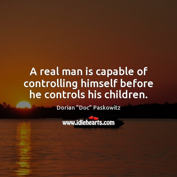 Image, A real man is capable of controlling himself before he controls his children.