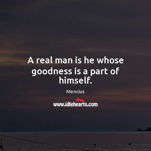 A real man is he whose goodness is a part of himself. Mencius Picture Quote