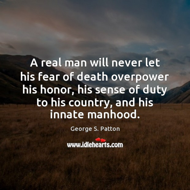 A real man will never let his fear of death overpower his George S. Patton Picture Quote