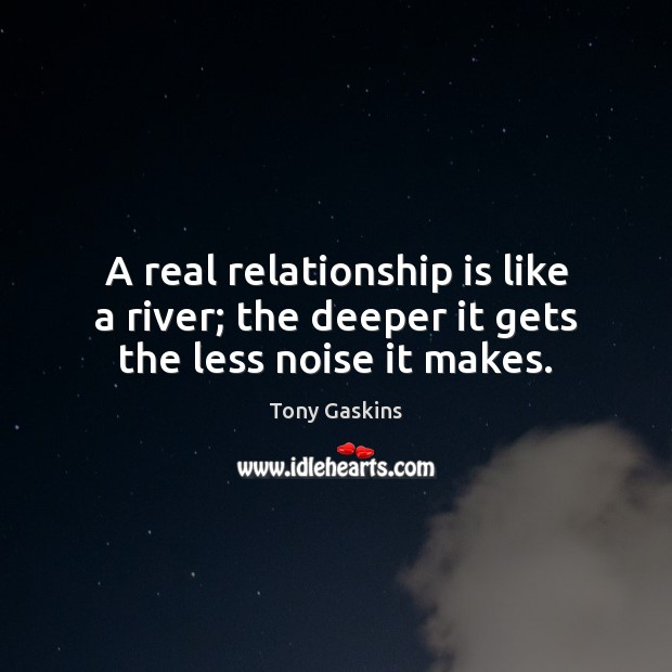 A real relationship is like a river; the deeper it gets the less noise it makes. Tony Gaskins Picture Quote