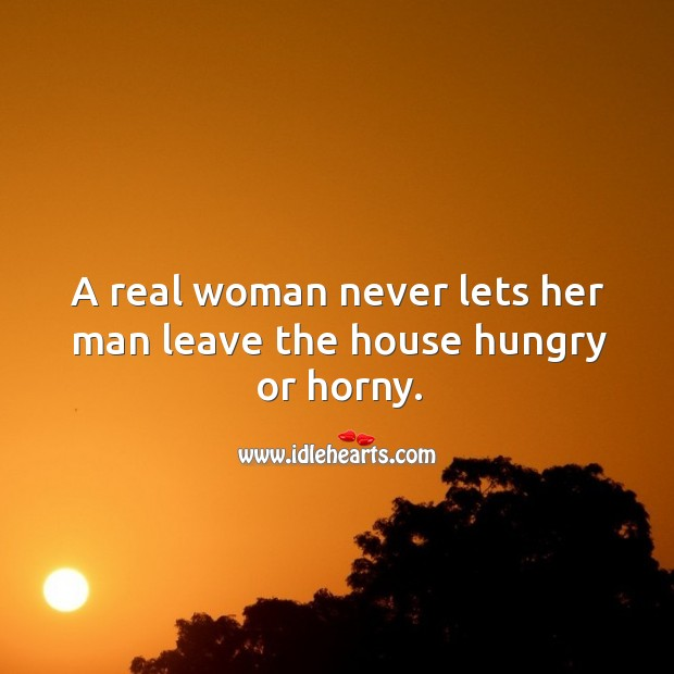 A real woman never lets her man leave the house hungry or horny. Image