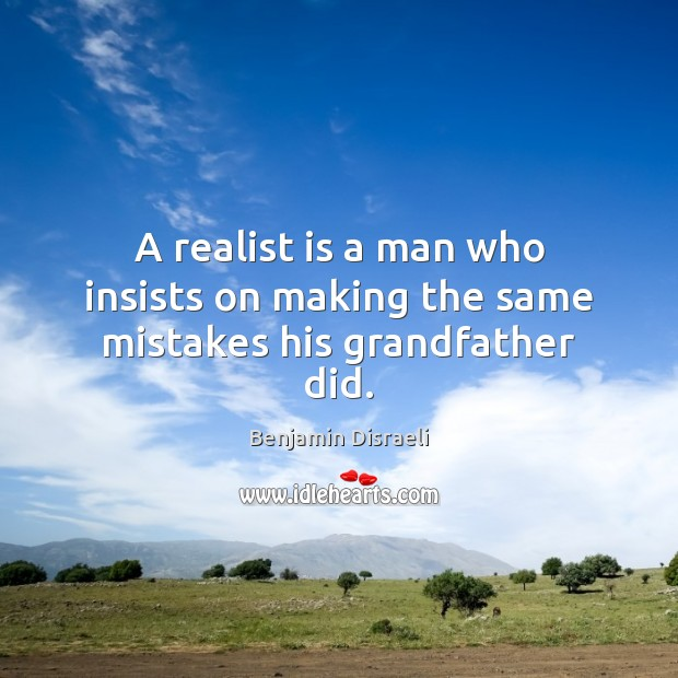 Image, A realist is a man who insists on making the same mistakes his grandfather did.