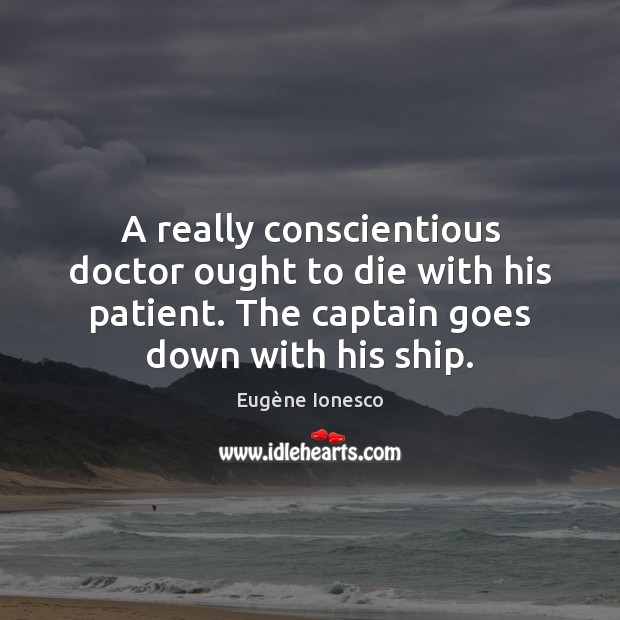 A really conscientious doctor ought to die with his patient. The captain Image