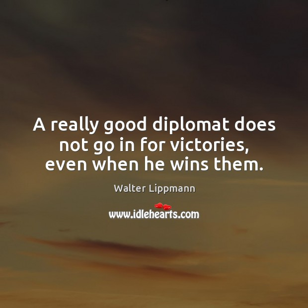 A really good diplomat does not go in for victories, even when he wins them. Walter Lippmann Picture Quote