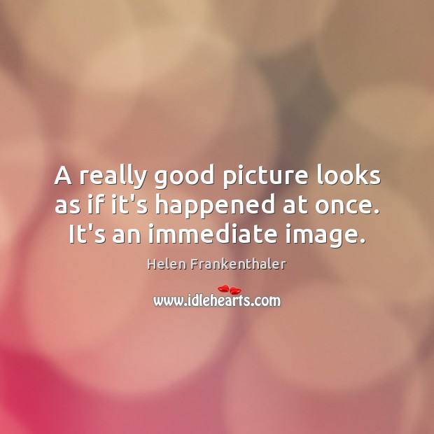 A really good picture looks as if it's happened at once. It's an immediate image. Helen Frankenthaler Picture Quote