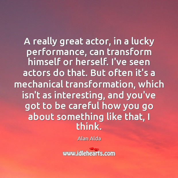 A really great actor, in a lucky performance, can transform himself or Alan Alda Picture Quote