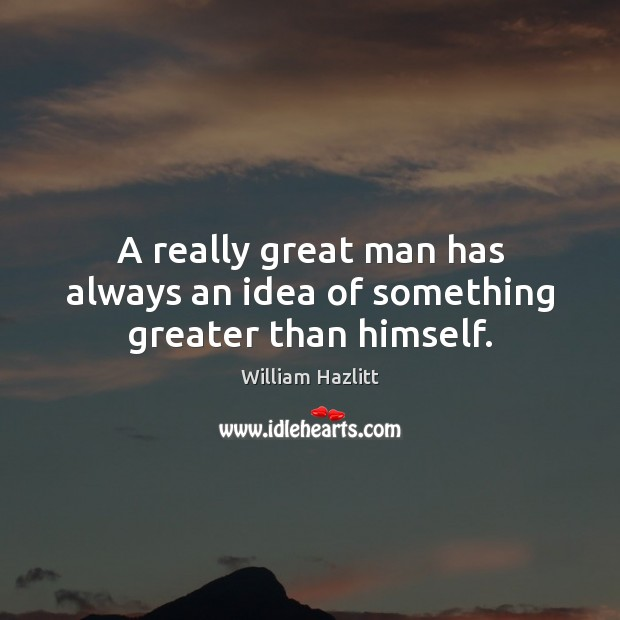 A really great man has always an idea of something greater than himself. Image