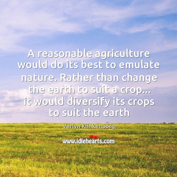 A reasonable agriculture would do its best to emulate nature. Rather than Verlyn Klinkenborg Picture Quote