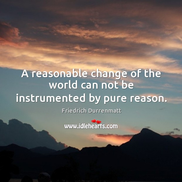 A reasonable change of the world can not be instrumented by pure reason. Friedrich Durrenmatt Picture Quote
