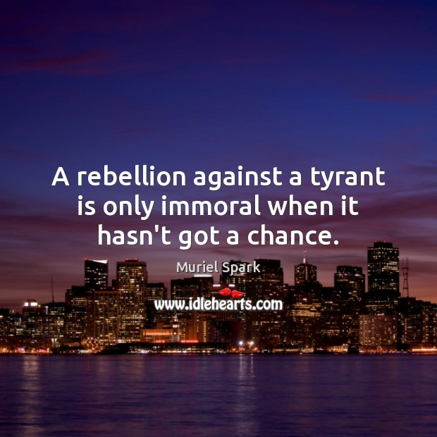 A rebellion against a tyrant is only immoral when it hasn't got a chance. Muriel Spark Picture Quote