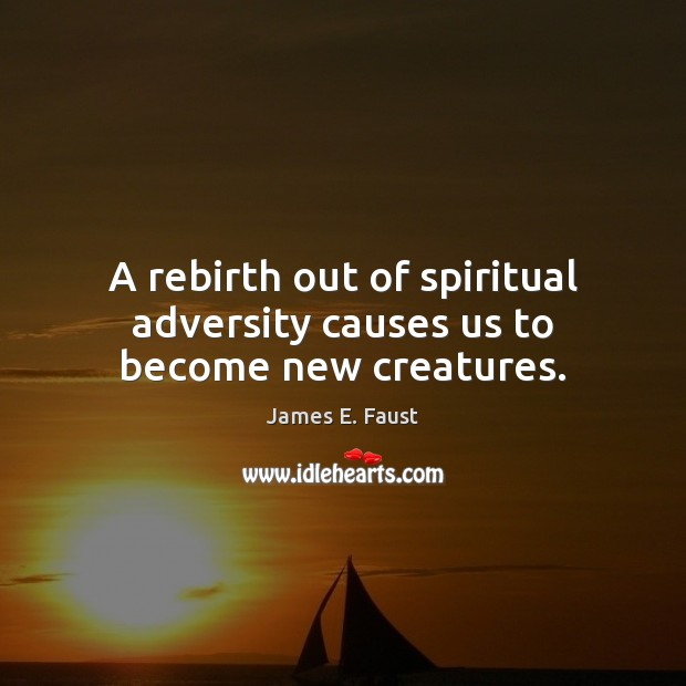 A rebirth out of spiritual adversity causes us to become new creatures. Image