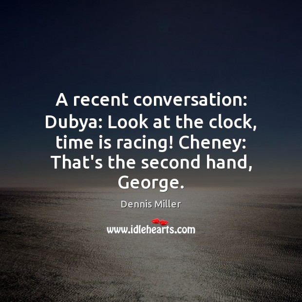 A recent conversation: Dubya: Look at the clock, time is racing! Cheney: Dennis Miller Picture Quote
