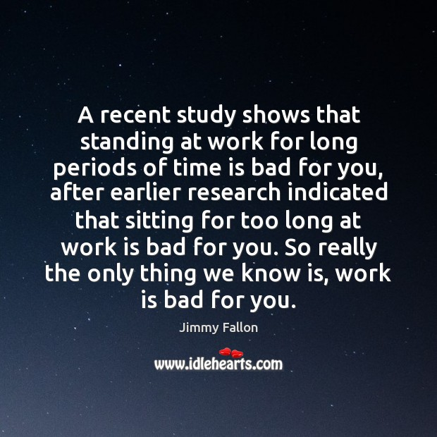 A recent study shows that standing at work for long periods of Jimmy Fallon Picture Quote
