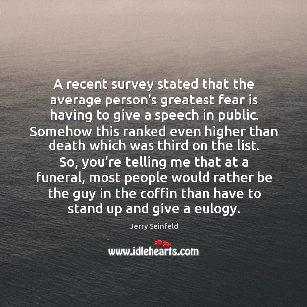 A recent survey stated that the average person's greatest fear is having Image