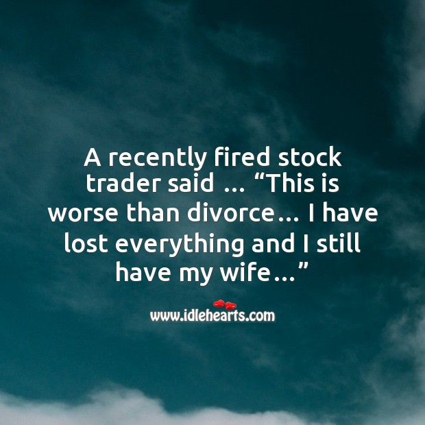 A recently fired stock trader Funny Messages Image