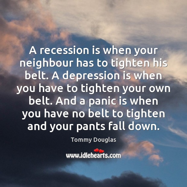A recession is when your neighbour has to tighten his belt. A Depression Quotes Image