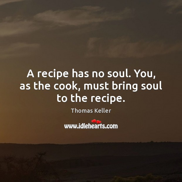 A recipe has no soul. You, as the cook, must bring soul to the recipe. Thomas Keller Picture Quote