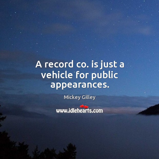 A record co. Is just a vehicle for public appearances. Image