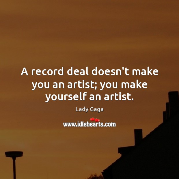 A record deal doesn't make you an artist; you make yourself an artist. Image