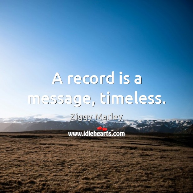 A record is a message, timeless. Ziggy Marley Picture Quote