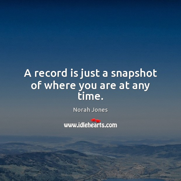 A record is just a snapshot of where you are at any time. Norah Jones Picture Quote