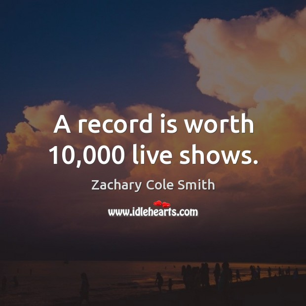 A record is worth 10,000 live shows. Zachary Cole Smith Picture Quote