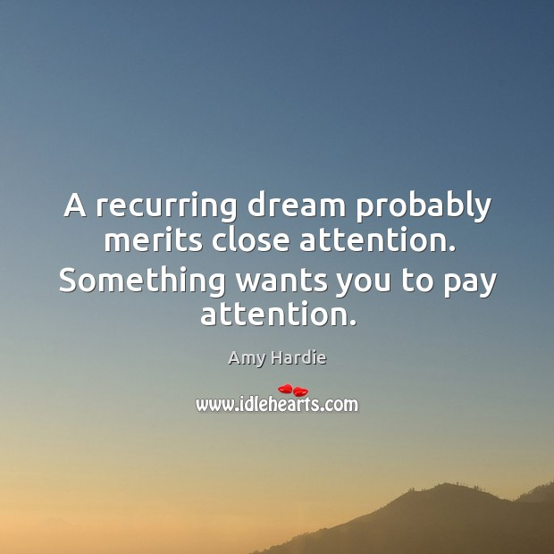 A recurring dream probably merits close attention. Something wants you to pay attention. Amy Hardie Picture Quote