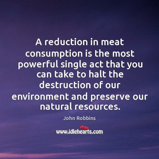 A reduction in meat consumption is the most powerful single act that John Robbins Picture Quote