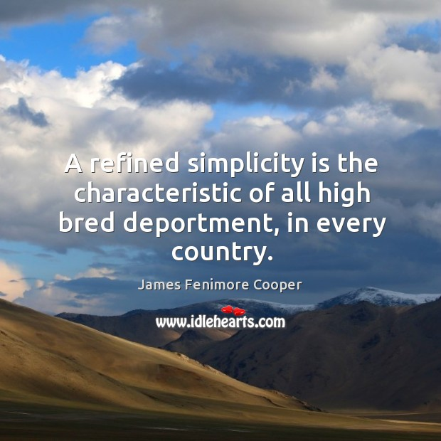 A refined simplicity is the characteristic of all high bred deportment, in every country. James Fenimore Cooper Picture Quote
