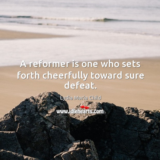 A reformer is one who sets forth cheerfully toward sure defeat. Image