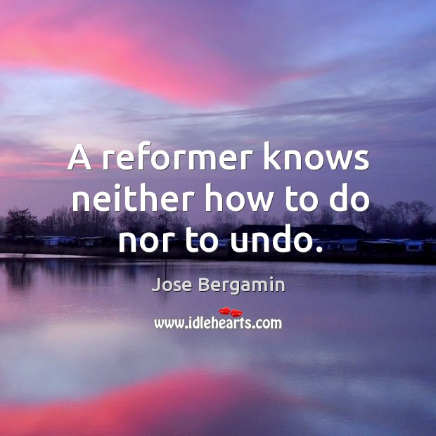 A reformer knows neither how to do nor to undo. Image