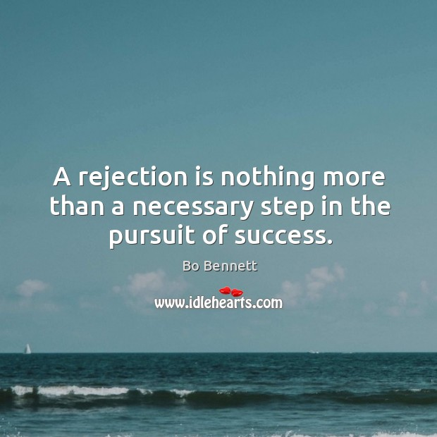 A rejection is nothing more than a necessary step in the pursuit of success. Bo Bennett Picture Quote