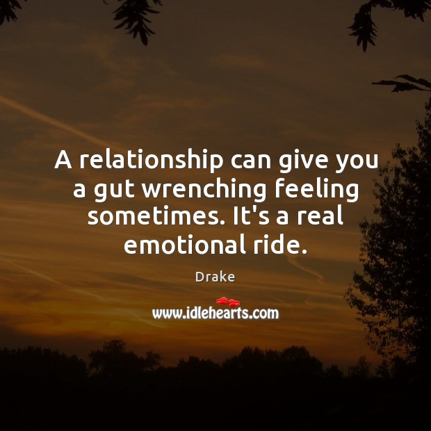 A relationship can give you a gut wrenching feeling sometimes. It's a real emotional ride. Drake Picture Quote