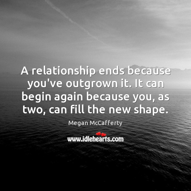Image, A relationship ends because you've outgrown it. It can begin again because