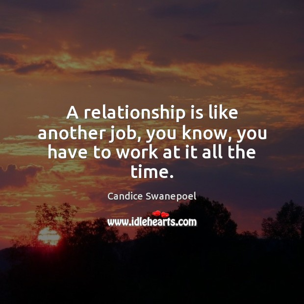 Image, A relationship is like another job, you know, you have to work at it all the time.