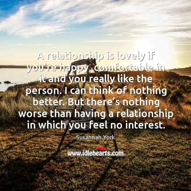 A relationship is lovely if you're happy, comfortable in it and you really like the person. Image