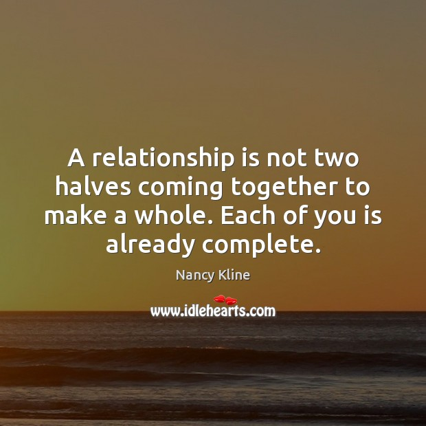 A Relationship Is Not Two Halves Coming Together To Make A Whole