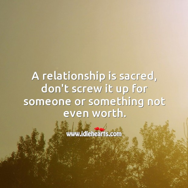 Image, A relationship is sacred, don't screw it up for someone or something not even worth.
