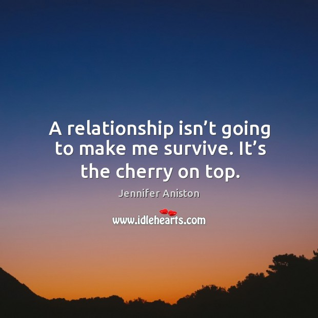 A relationship isn't going to make me survive. It's the cherry on top. Image