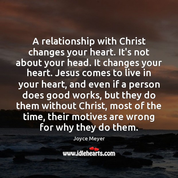 A relationship with Christ changes your heart. It's not about your head. Image