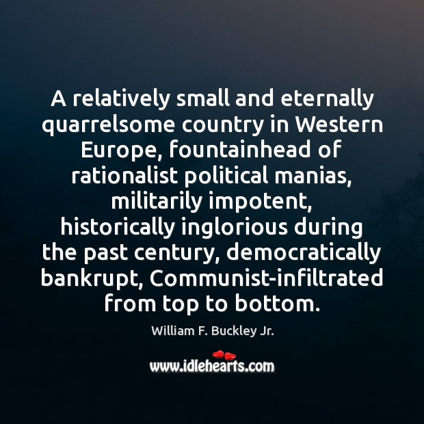 A relatively small and eternally quarrelsome country in Western Europe, fountainhead of William F. Buckley Jr. Picture Quote