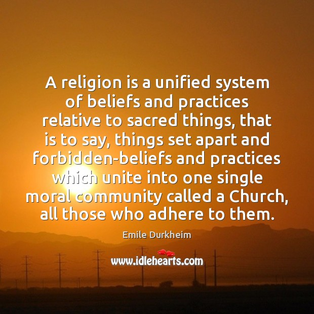 A religion is a unified system of beliefs and practices relative to Emile Durkheim Picture Quote