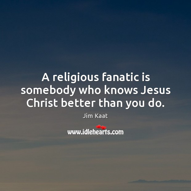 A religious fanatic is somebody who knows Jesus Christ better than you do. Image