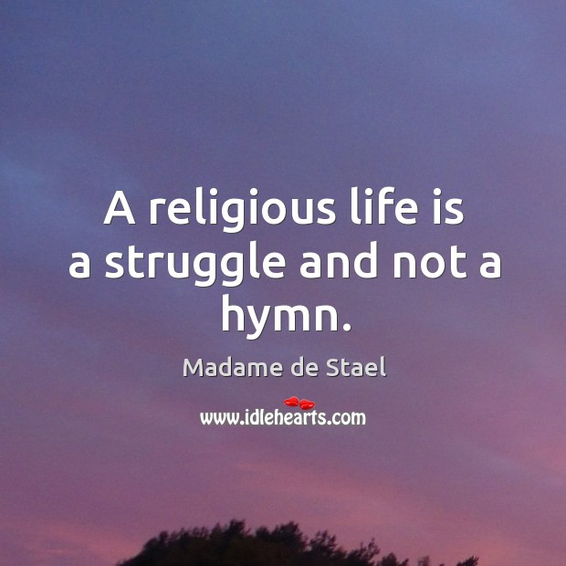 A religious life is a struggle and not a hymn. Image